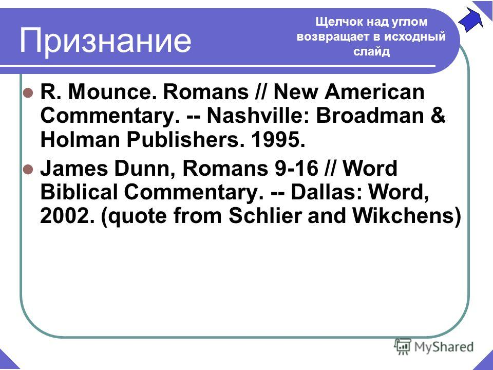 R. Mounce. Romans // New American Commentary. -- Nashville: Broadman & Holman Publishers. 1995. James Dunn, Romans 9-16 // Word Biblical Commentary. -- Dallas: Word, 2002. (quote from Schlier and Wikchens) Признание Щелчок над углом возвращает в исхо