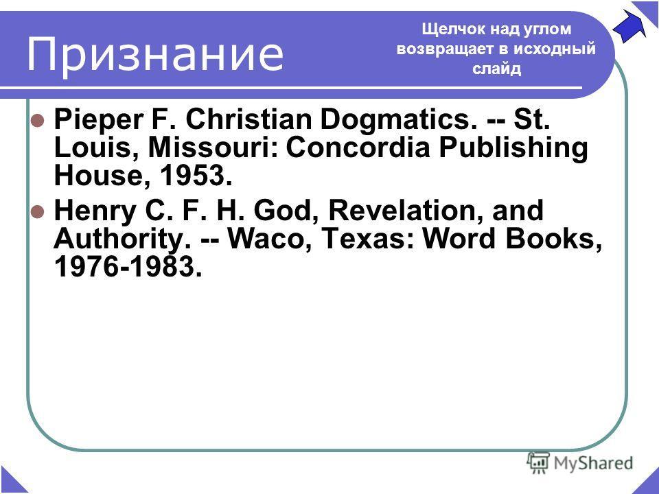 Признание Pieper F. Christian Dogmatics. -- St. Louis, Missouri: Concordia Publishing House, 1953. Henry C. F. H. God, Revelation, and Authority. -- Waco, Texas: Word Books, 1976-1983. Щелчок над углом возвращает в исходный слайд