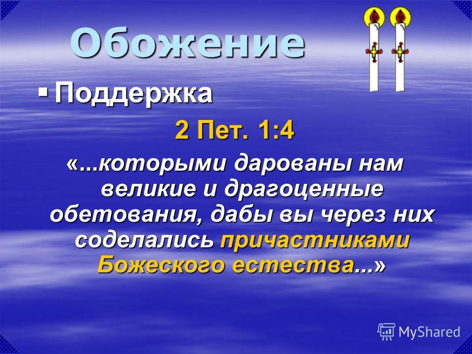2 Пет. 1:4 «...которыми дарованы нам великие и драгоценные обетования, дабы вы через них соделались причастниками Божеского естества...» Обожение Поддержка Поддержка