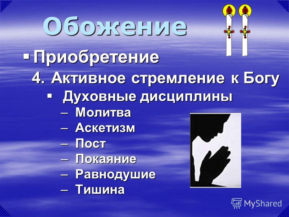 4.Активное стремление к Богу Духовные дисциплины Духовные дисциплины –Молитва –Аскетизм –Пост –Покаяние –Равнодушие –Тишина Обожение Приобретение Приобретение
