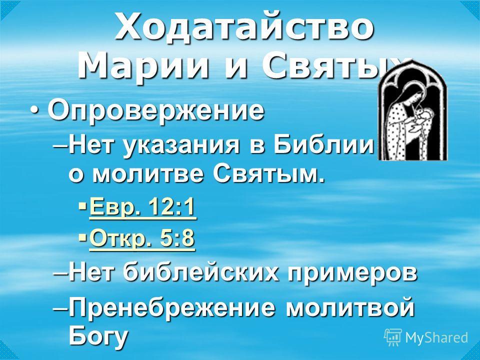 –Нет указания в Библии о молитве Святым. Евр. 12:1 Евр. 12:1 Евр. 12:1 Евр. 12:1 Откр. 5:8 Откр. 5:8 Откр. 5:8 Откр. 5:8 –Нет библейских примеров –Пренебрежение молитвой Богу Ходатайство Марии и Святых ОпровержениеОпровержение