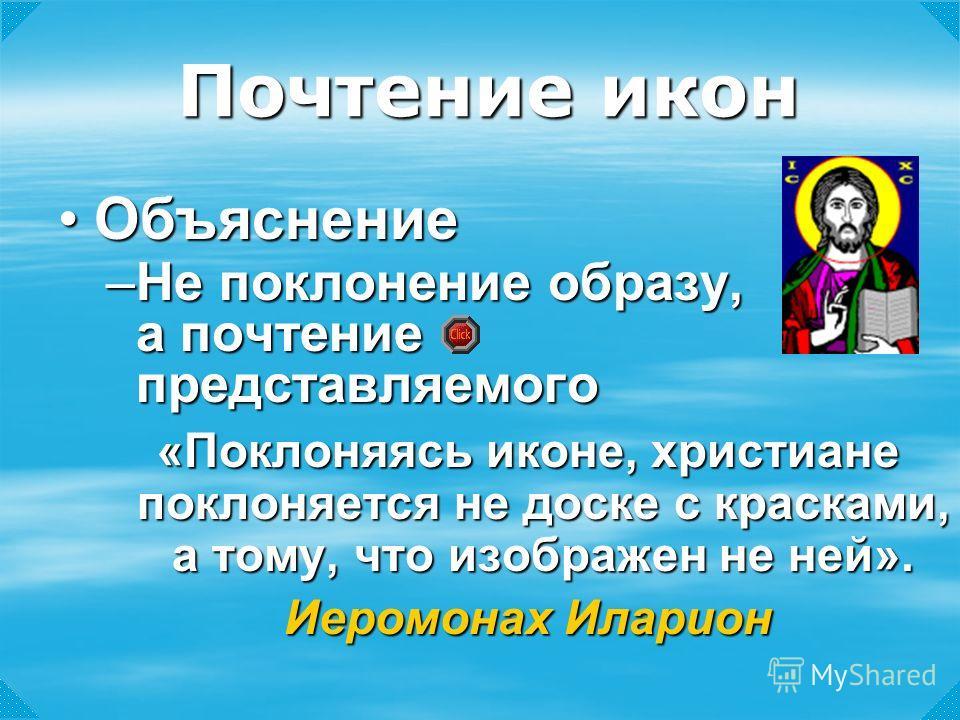 –Не поклонение образу, а почтение представляемого «Поклоняясь иконе, христиане поклоняется не доске с красками, а тому, что изображен не ней». Иеромонах Иларион Почтение икон ОбъяснениеОбъяснение