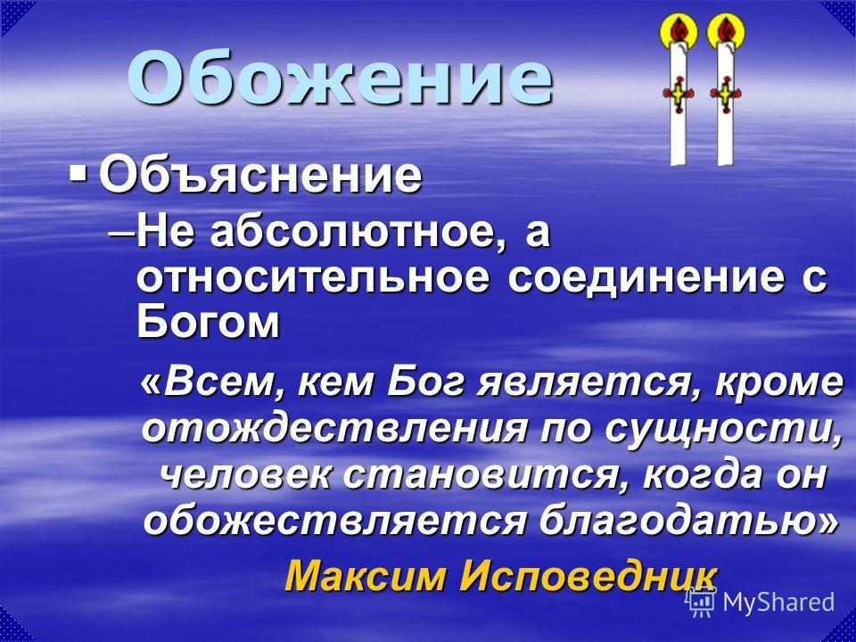 Обожение –Не абсолютное, а относительное соединение с Богом «Всем, кем Бог является, кроме отождествления по сущности, человек становится, когда он обожествляется благодатью» Максим Исповедник Объяснение Объяснение