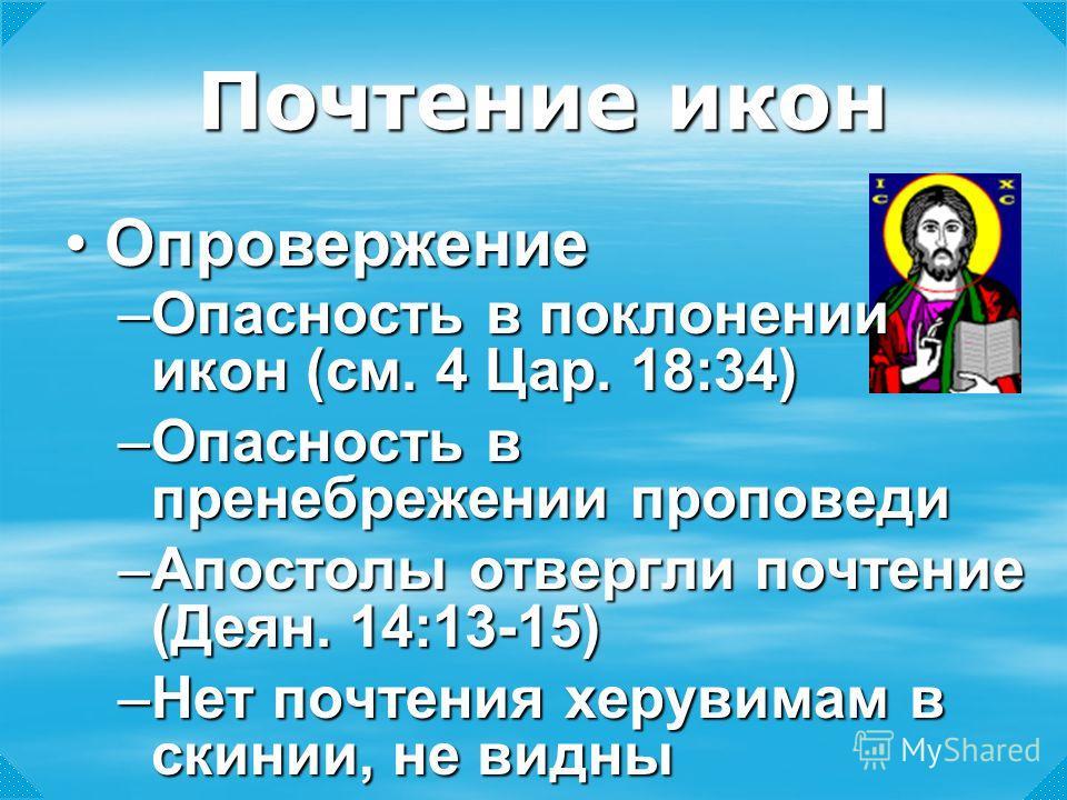 –Опасность в поклонении икон (см. 4 Цар. 18:34) –Опасность в пренебрежении проповеди –Апостолы отвергли почтение (Деян. 14:13-15) –Нет почтения херувимам в скинии, не видны Почтение икон ОпровержениеОпровержение