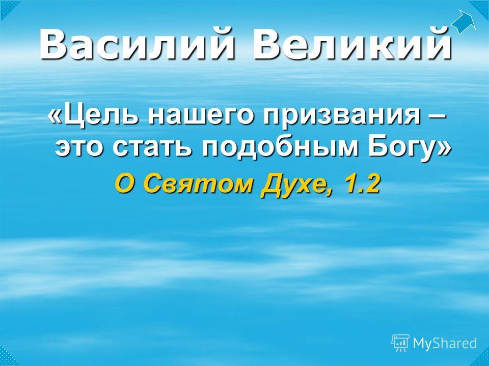 «Цель нашего призвания – это стать подобным Богу» О Святом Духе, 1.2 Василий Великий