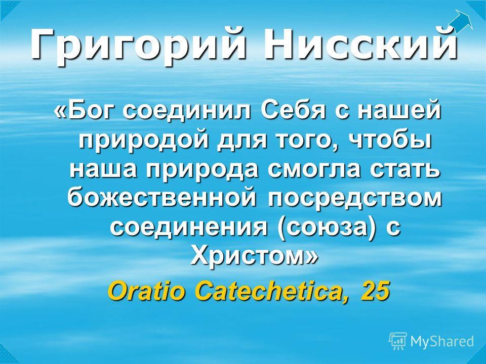«Бог соединил Себя с нашей природой для того, чтобы наша природа смогла стать божественной посредством соединения (союза) с Христом» Oratio Catechetica, 25 Григорий Нисский