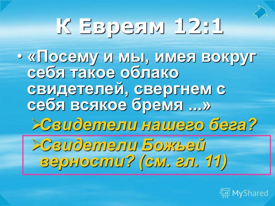 К Евреям 12:1 «Посему и мы, имея вокруг себя такое облако свидетелей, свергнем с себя всякое бремя...»«Посему и мы, имея вокруг себя такое облако свидетелей, свергнем с себя всякое бремя...» Свидетели нашего бега? Свидетели нашего бега? Свидетели Бож