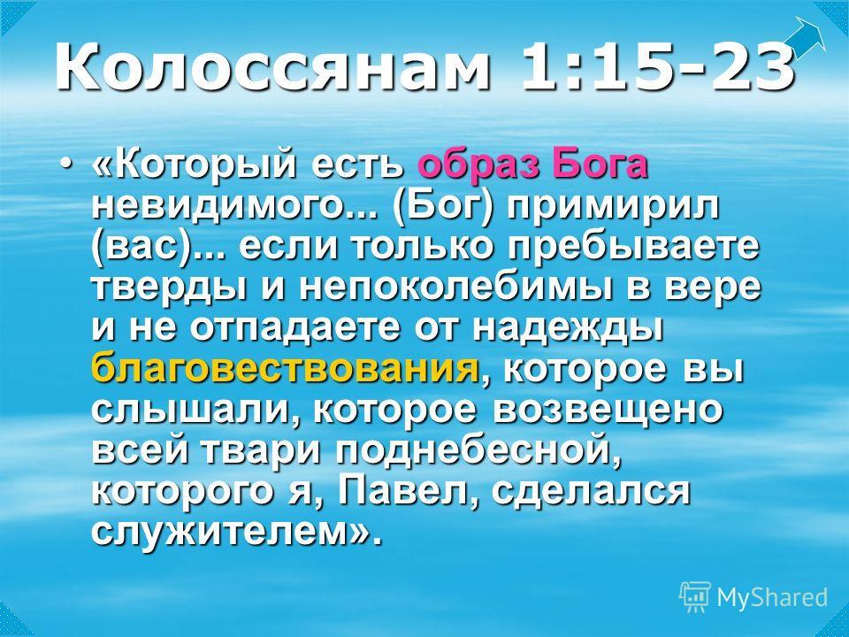 Колоссянам 1:15-23 «Который«Который есть образ Бога невидимого... (Бог) примирил (вас)... если только пребываете тверды и непоколебимы в вере и не отпадаете от надежды благовествования, благовествования, которое вы слышали, которое возвещено всей тва