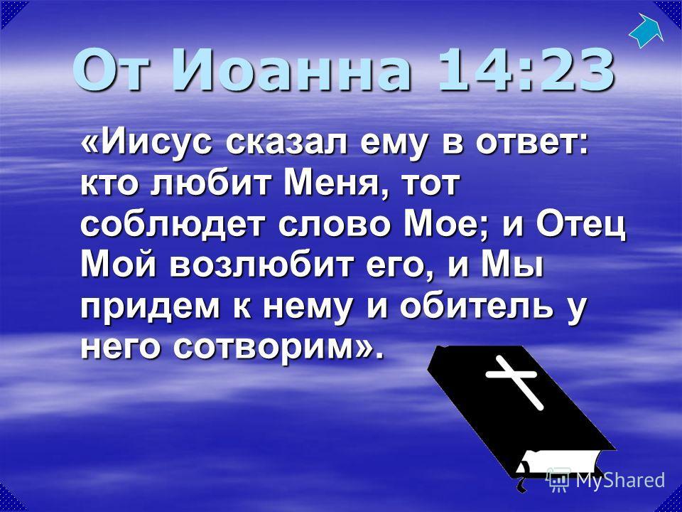 «Иисус сказал ему в ответ: кто любит Меня, тот соблюдет слово Мое; и Отец Мой возлюбит его, и Мы придем к нему и обитель у него сотворим». От Иоанна 14:23