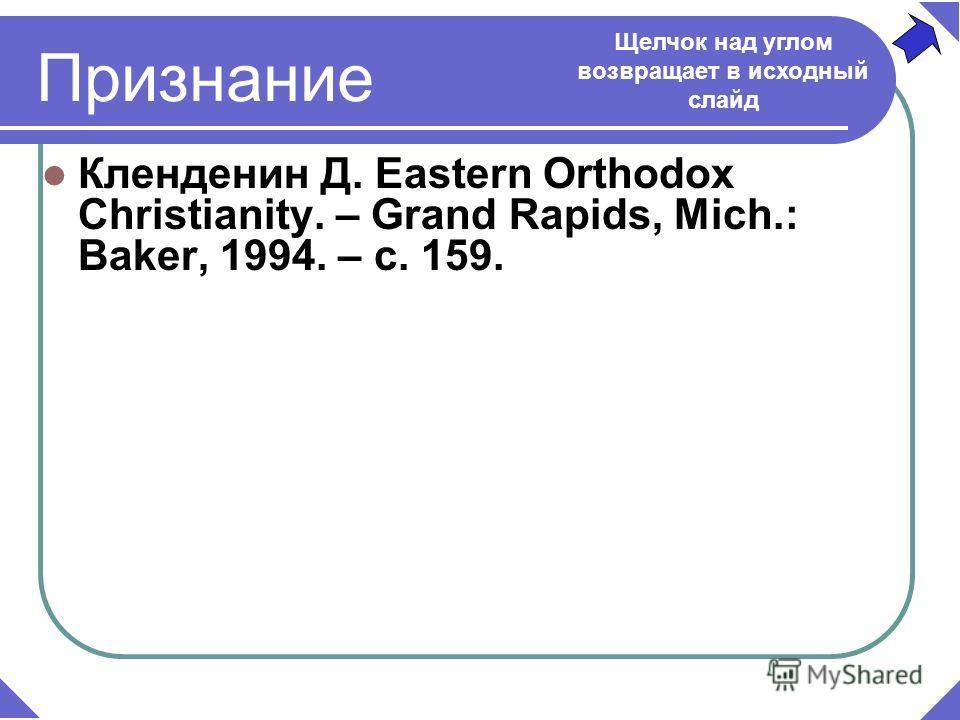 Кленденин Д. Eastern Orthodox Christianity. – Grand Rapids, Mich.: Baker, 1994. – c. 159. Признание Щелчок над углом возвращает в исходный слайд