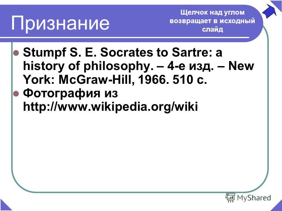 Признание Stumpf S. E. Socrates to Sartre: a history of philosophy. – 4-е изд. – New York: McGraw-Hill, 1966. 510 c. Фотография из http://www.wikipedia.org/wiki Щелчок над углом возвращает в исходный слайд