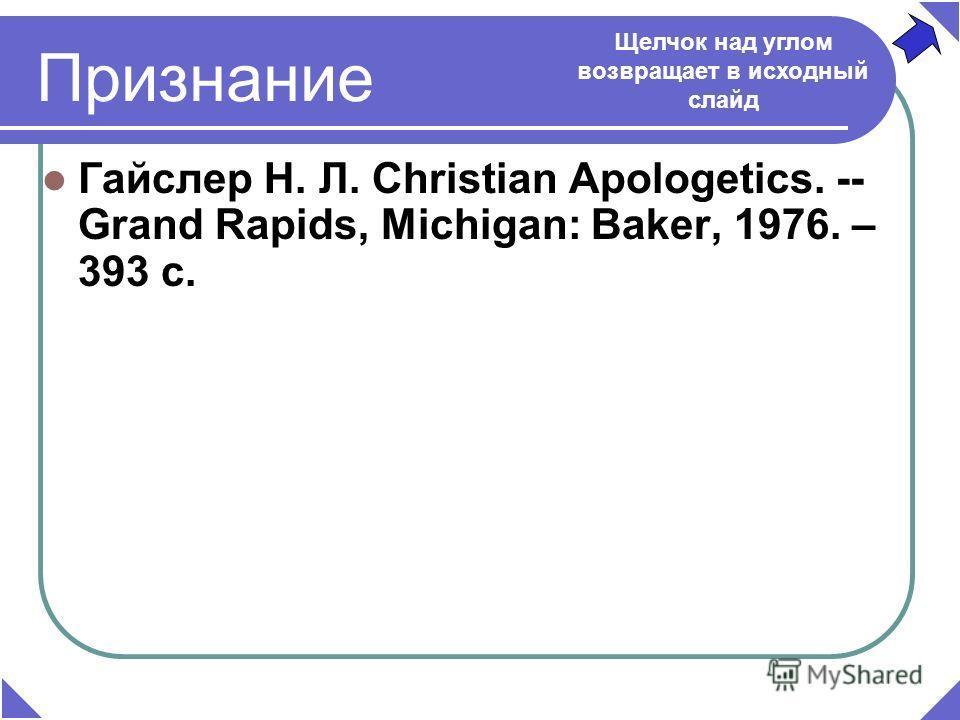 Признание Гайслер Н. Л. Christian Apologetics. -- Grand Rapids, Michigan: Baker, 1976. – 393 c. Щелчок над углом возвращает в исходный слайд