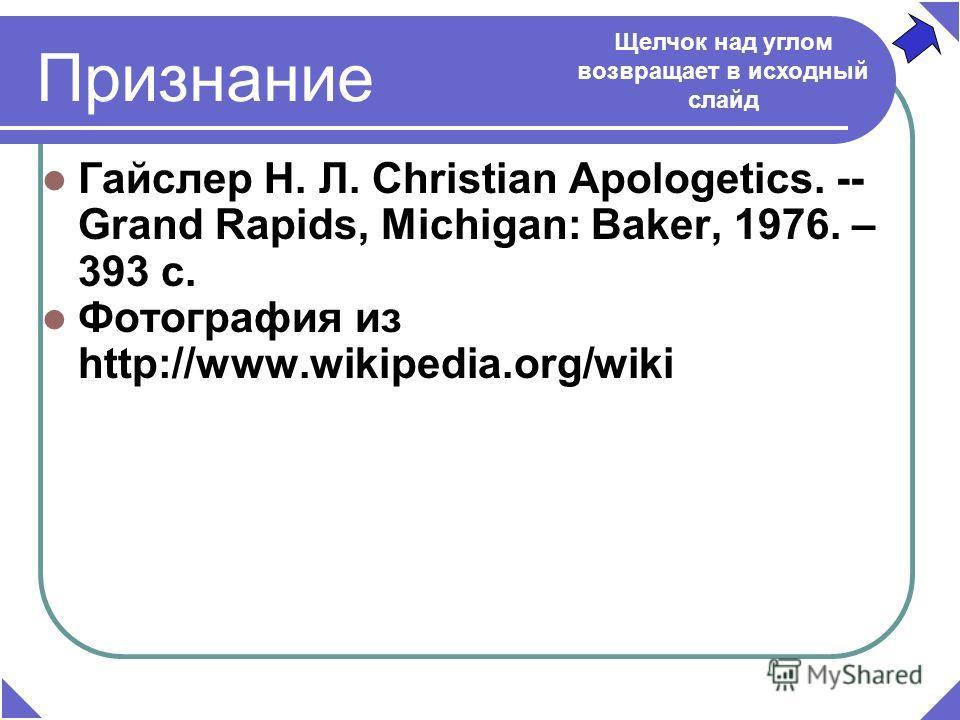 Признание Гайслер Н. Л. Christian Apologetics. -- Grand Rapids, Michigan: Baker, 1976. – 393 c. Фотография из http://www.wikipedia.org/wiki Щелчок над углом возвращает в исходный слайд