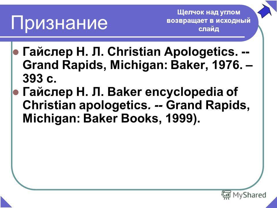 Признание Гайслер Н. Л. Christian Apologetics. -- Grand Rapids, Michigan: Baker, 1976. – 393 c. Гайслер Н. Л. Baker encyclopedia of Christian apologetics. -- Grand Rapids, Michigan: Baker Books, 1999). Щелчок над углом возвращает в исходный слайд
