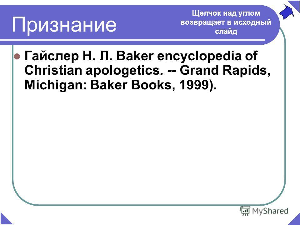 Признание Гайслер Н. Л. Baker encyclopedia of Christian apologetics. -- Grand Rapids, Michigan: Baker Books, 1999). Щелчок над углом возвращает в исходный слайд
