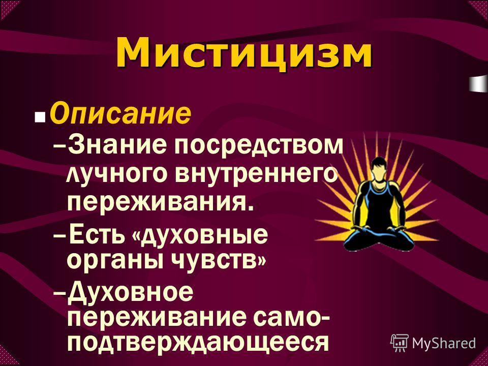 Описание Мистицизм –Знание посредством лучного внутреннего переживания. –Есть «духовные органы чувств» –Духовное переживание само- подтверждающееся