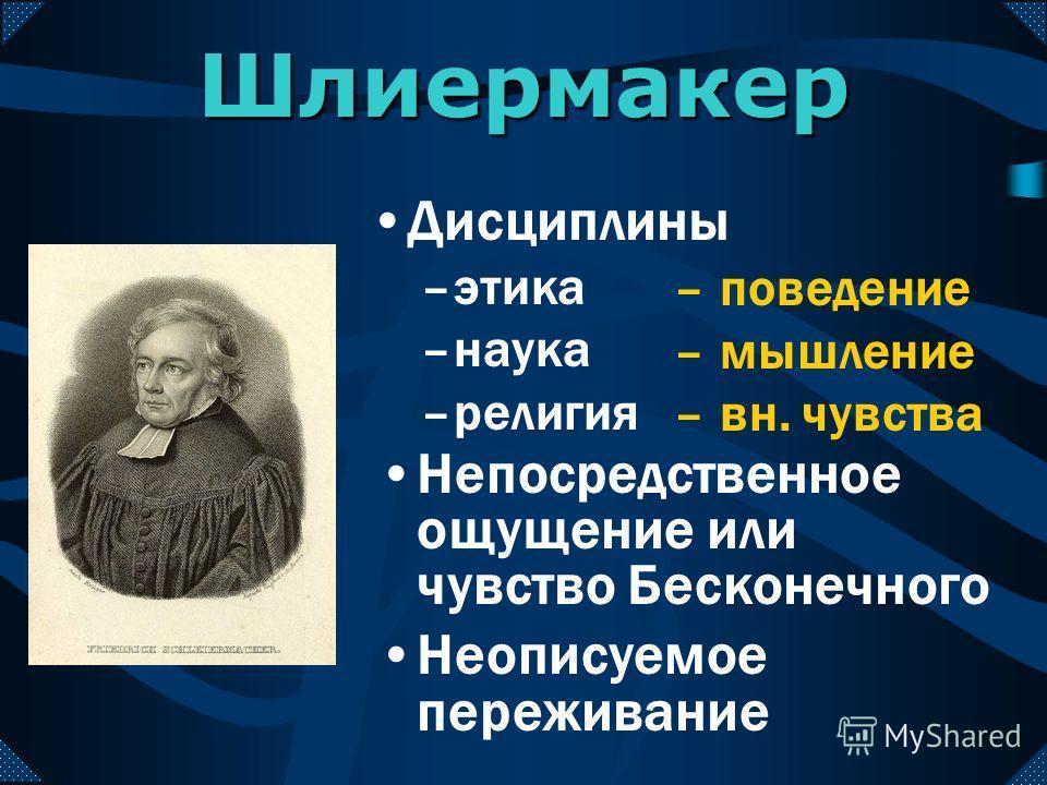 Шлиермакер Непосредственное ощущение или чувство Бесконечного Неописуемое переживание – поведение – мышление – вн. чувства Дисциплины –этика –наука –религия
