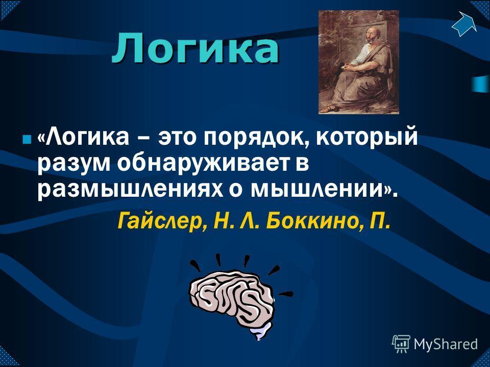 «Логика – это порядок, который разум обнаруживает в размышлениях о мышлении». Логика Гайслер, Н. Л. Боккино, П.