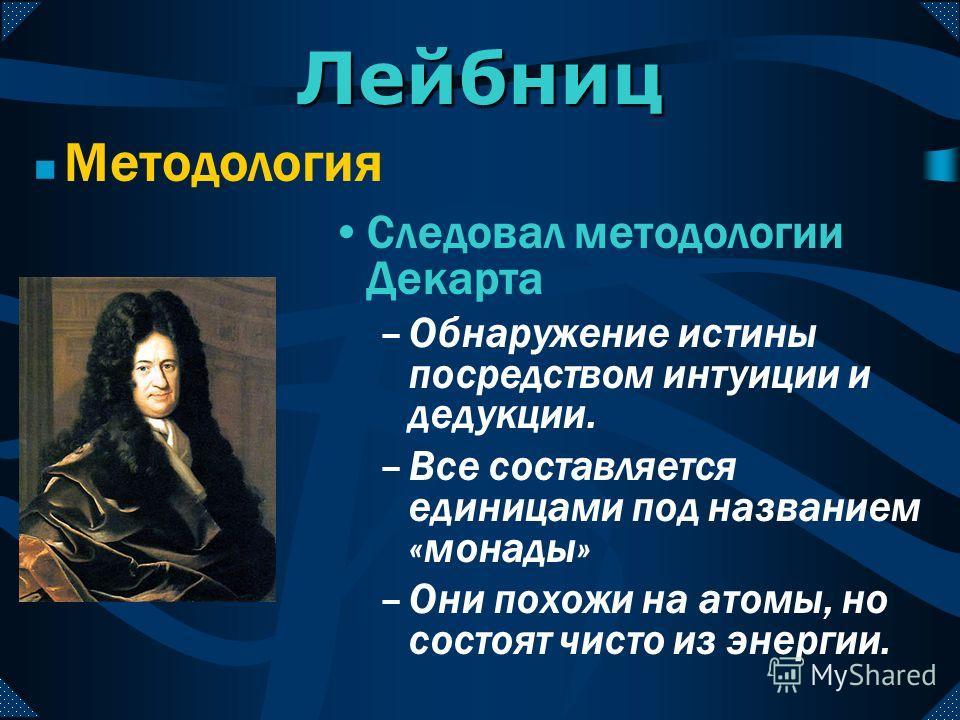 Лейбниц Методология Следовал методологии Декарта –Обнаружение истины посредством интуиции и дедукции. –Все составляется единицами под названием «монады» –Они похожи на атомы, но состоят чисто из энергии.