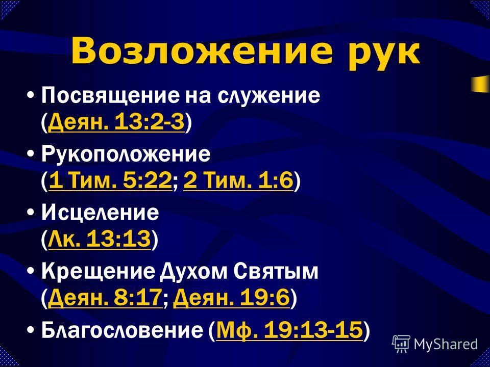 Посвящение на служение (Деян. 13:2-3)Деян. 13:2-3 Рукоположение (1 Тим. 5:22; 2 Тим. 1:6)1 Тим. 5:222 Тим. 1:6 Исцеление (Лк. 13:13)Лк. 13:13 Крещение Духом Святым (Деян. 8:17; Деян. 19:6)Деян. 8:17Деян. 19:6 Благословение (Мф. 19:13-15)Мф. 19:13-15