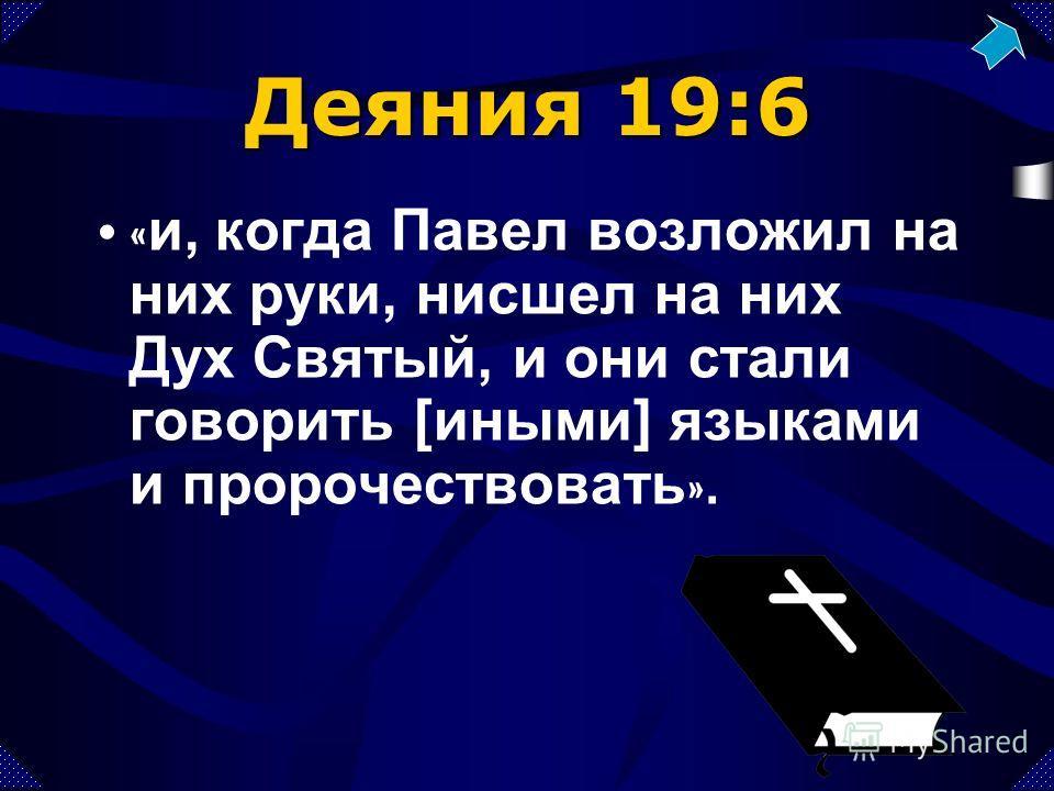 Деяния 19:6 « и, когда Павел возложил на них руки, нисшел на них Дух Святый, и они стали говорить [иными] языками и пророчествовать ».