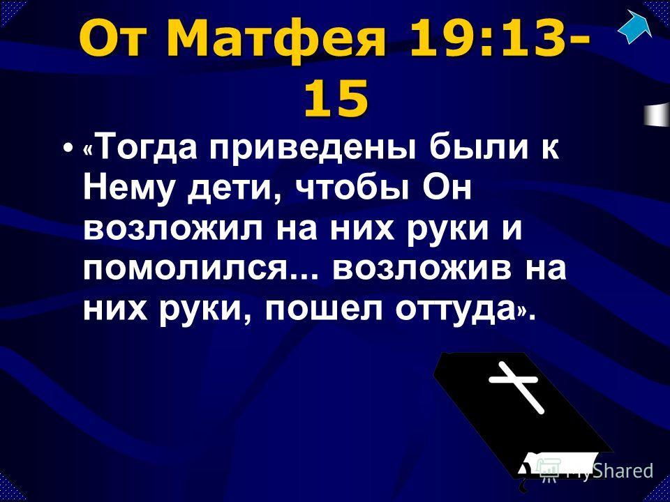 От Матфея 19:13- 15 « Тогда приведены были к Нему дети, чтобы Он возложил на них руки и помолился... возложив на них руки, пошел оттуда ».