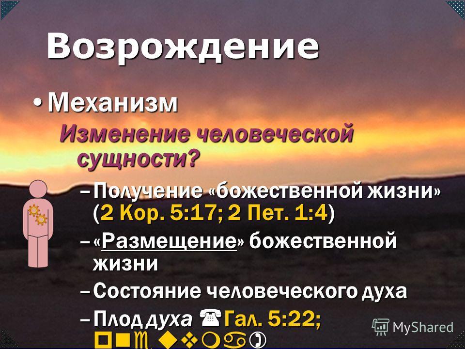 –Получение «божественной жизни» (2 Кор. 5:17; 2 Пет. 1:4) –«Размещение» божественной жизни Размещение –Состояние человеческого духа –Плод духа ( Гал. 5:22; pneuvma) МеханизмМеханизм Изменение человеческой сущности? Возрождение