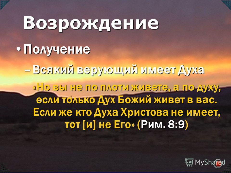 –Всякий верующий имеет Духа «Но вы не по плоти живете, а по духу, если только Дух Божий живет в вас. Если же кто Духа Христова не имеет, тот [и] не Его» (Рим. 8:9) ПолучениеПолучение Возрождение