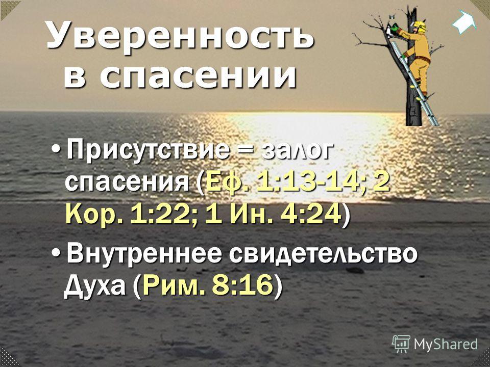Уверенность в спасении Присутствие = залог спасения (Еф. 1:13-14; 2 Кор. 1:22; 1 Ин. 4:24)Присутствие = залог спасения (Еф. 1:13-14; 2 Кор. 1:22; 1 Ин. 4:24) Внутреннее свидетельство Духа (Рим. 8:16)Внутреннее свидетельство Духа (Рим. 8:16)