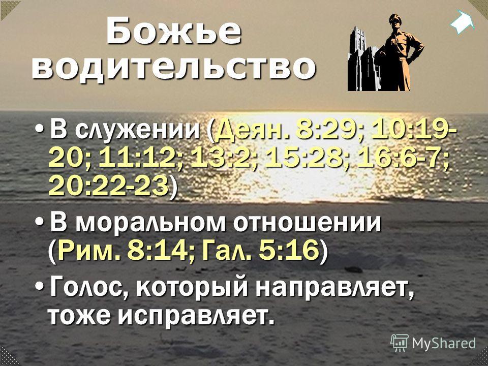 Божье водительство В служении (Деян. 8:29; 10:19- 20; 11:12; 13:2; 15:28; 16:6-7; 20:22-23)В служении (Деян. 8:29; 10:19- 20; 11:12; 13:2; 15:28; 16:6-7; 20:22-23) В моральном отношении (Рим. 8:14; Гал. 5:16)В моральном отношении (Рим. 8:14; Гал. 5:1