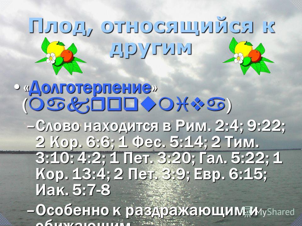 «Долготерпение» ( makroqumiva )«Долготерпение» ( makroqumiva ) –Слово находится в Рим. 2:4; 9:22; 2 Кор. 6:6; 1 Фес. 5:14; 2 Тим. 3:10: 4:2; 1 Пет. 3:20; Гал. 5:22; 1 Кор. 13:4; 2 Пет. 3:9; Евр. 6:15; Иак. 5:7-8 –Особенно к раздражающим и обижающим П