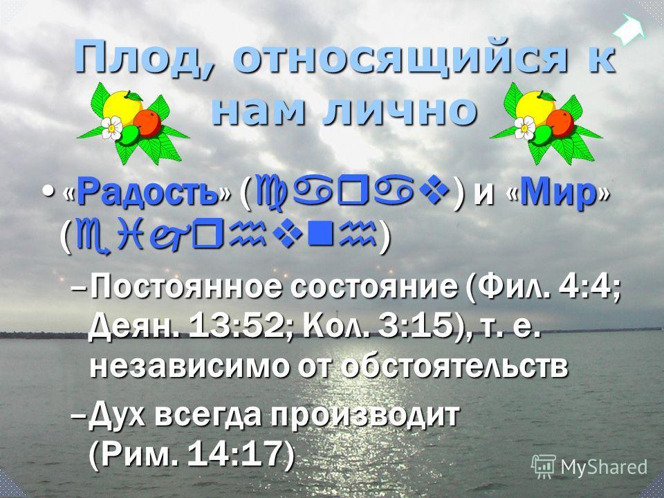 Плод, относящийся к нам лично «Радость» ( carav ) и «Мир» ( eijrhvnh )«Радость» ( carav ) и «Мир» ( eijrhvnh ) –Постоянное состояние (Фил. 4:4; Деян. 13:52; Кол. 3:15), т. е. независимо от обстоятельств –Дух всегда производит (Рим. 14:17)