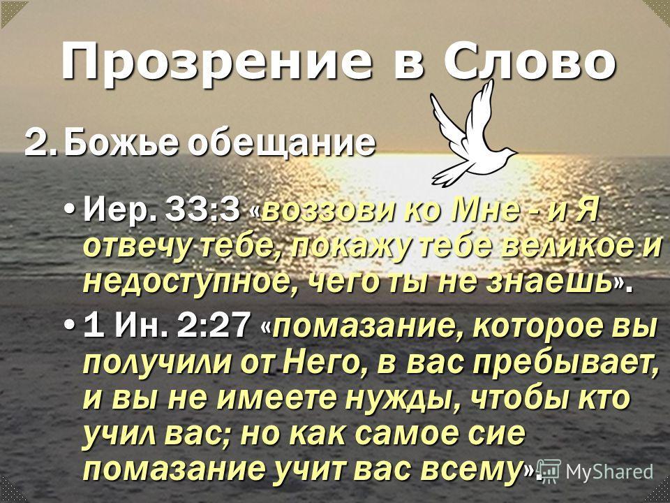 Иер. 33:3 «воззови ко Мне - и Я отвечу тебе, покажу тебе великое и недоступное, чего ты не знаешь».Иер. 33:3 «воззови ко Мне - и Я отвечу тебе, покажу тебе великое и недоступное, чего ты не знаешь». 1 Ин. 2:27 «помазание, которое вы получили от Него,