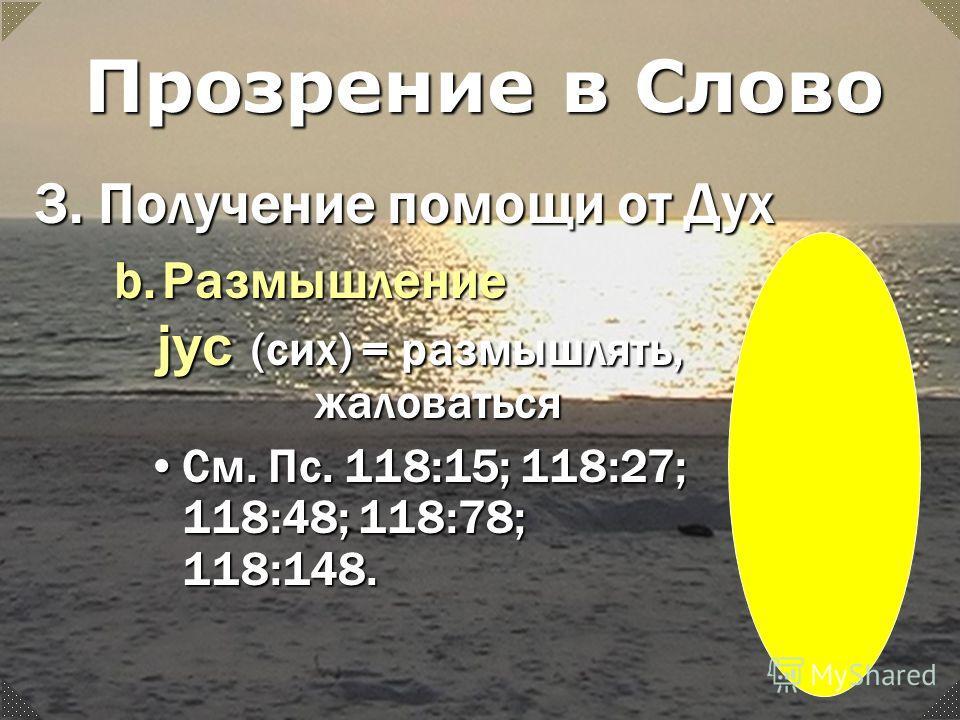 jyc (сих) = размышлять, жаловаться См. Пс. 118:15; 118:27; 118:48; 118:78; 118:148.См. Пс. 118:15; 118:27; 118:48; 118:78; 118:148. Прозрение в Слово 3.Получение помощи от Дух b.Размышление