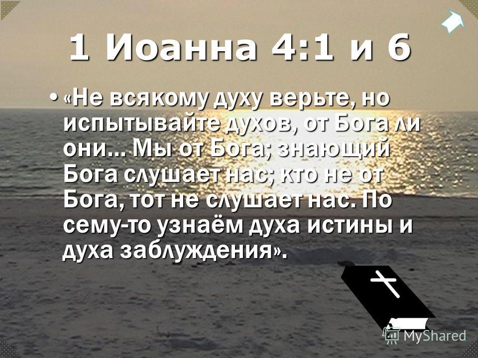 1 Иоанна 4:1 и 6 «Не всякому духу верьте, но испытывайте духов, от Бога ли они... Мы от Бога; знающий Бога слушает нас; кто не от Бога, тот не слушает нас. По сему-то узнаём духа истины и духа заблуждения».«Не всякому духу верьте, но испытывайте духо