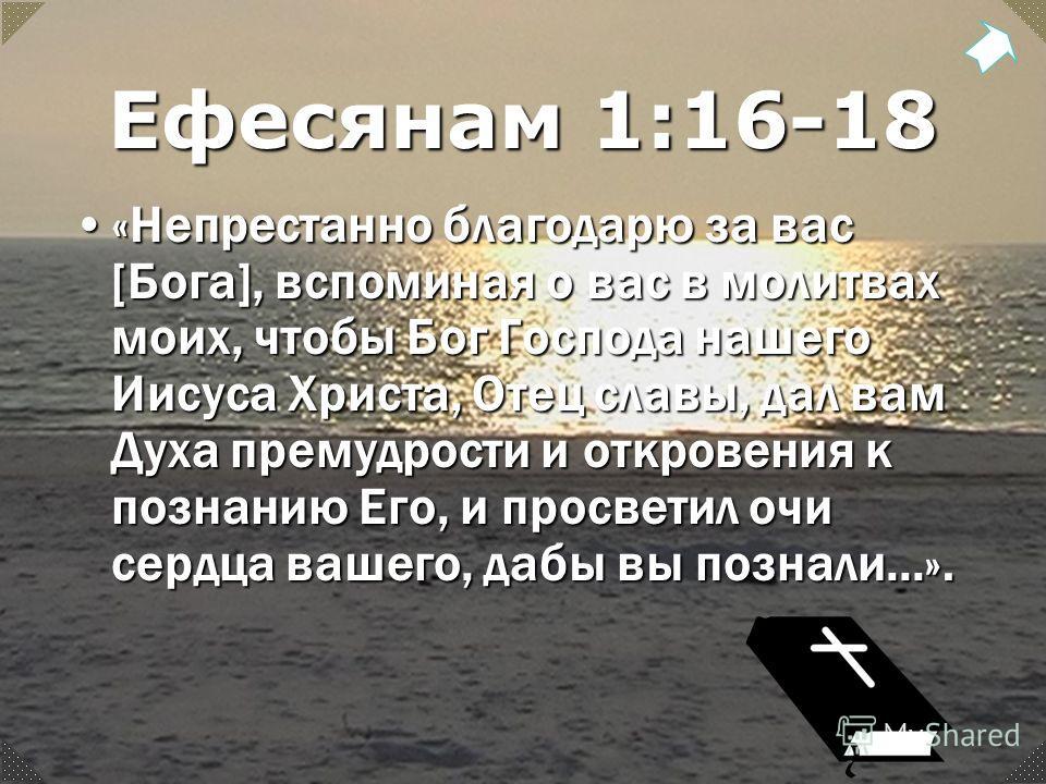 Ефесянам 1:16-18 «Непрестанно благодарю за вас [Бога], вспоминая о вас в молитвах моих, чтобы Бог Господа нашего Иисуса Христа, Отец славы, дал вам Духа премудрости и откровения к познанию Его, и просветил очи сердца вашего, дабы вы познали...».«Непр