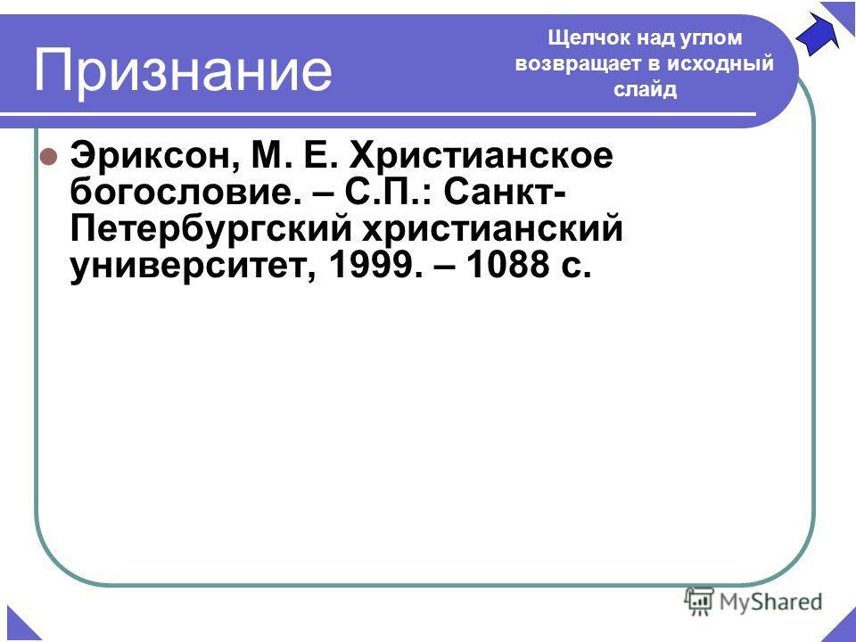 Эриксон, М. Е. Христианское богословие. – С.П.: Санкт- Петербургский христианский университет, 1999. – 1088 с. Признание Щелчок над углом возвращает в исходный слайд