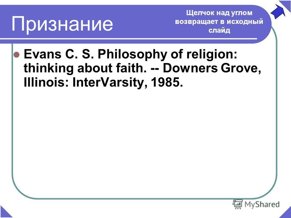 Признание Evans C. S. Philosophy of religion: thinking about faith. -- Downers Grove, Illinois: InterVarsity, 1985. Щелчок над углом возвращает в исходный слайд