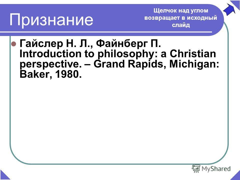 Признание Гайслер Н. Л., Файнберг П. Introduction to philosophy: a Christian perspective. – Grand Rapids, Michigan: Baker, 1980. Щелчок над углом возвращает в исходный слайд
