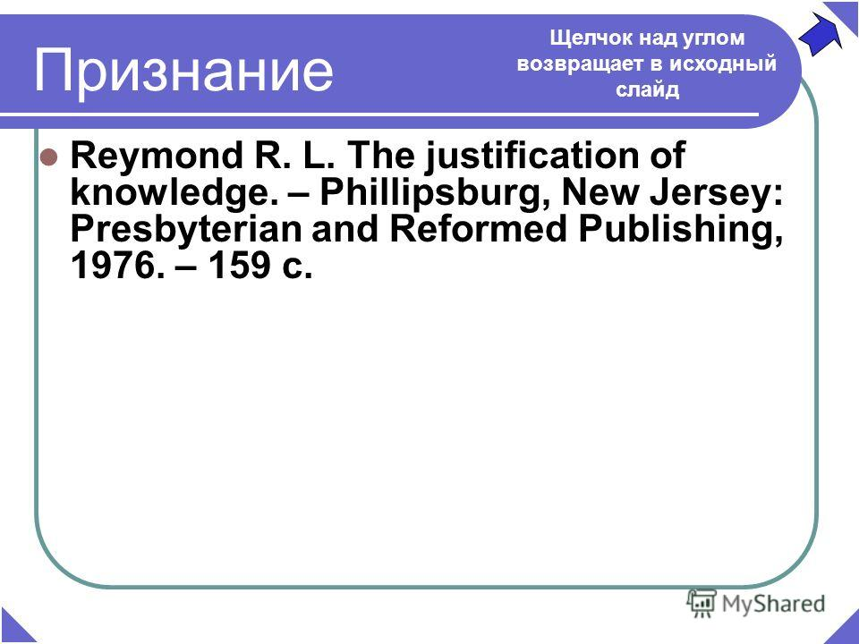 Признание Reymond R. L. The justification of knowledge. – Phillipsburg, New Jersey: Presbyterian and Reformed Publishing, 1976. – 159 c. Щелчок над углом возвращает в исходный слайд