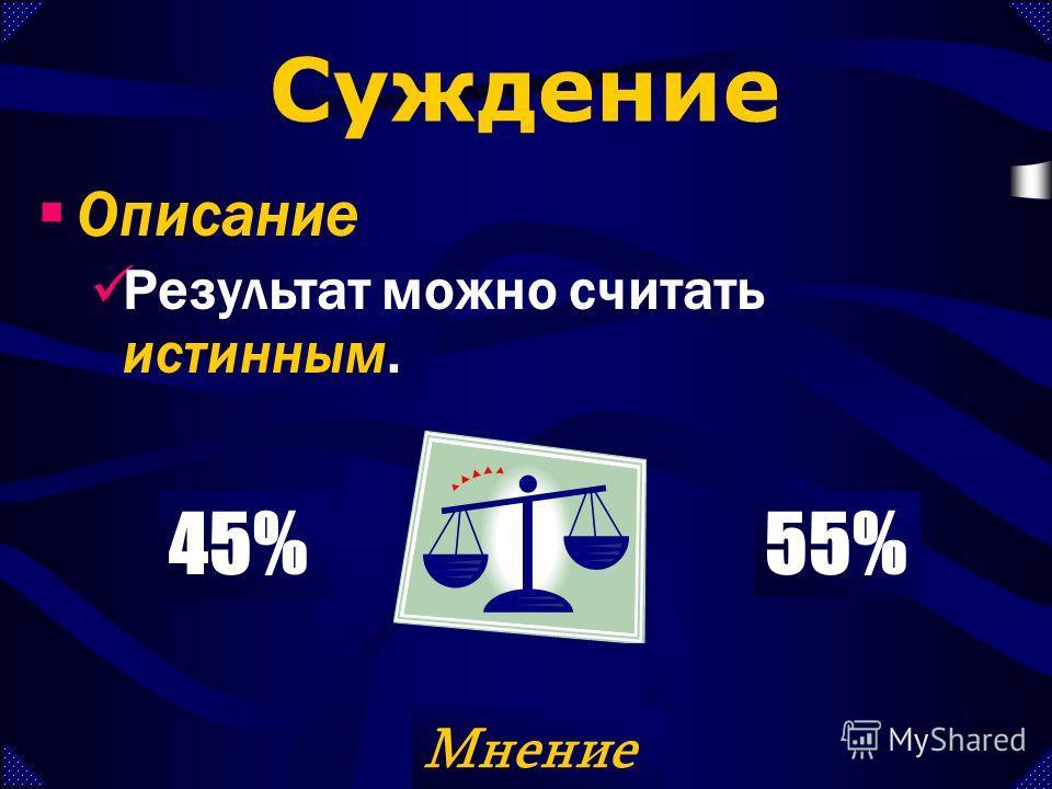 Описание Результат можно считать истинным. 10%90%45%55% Истина Мнение Суждение