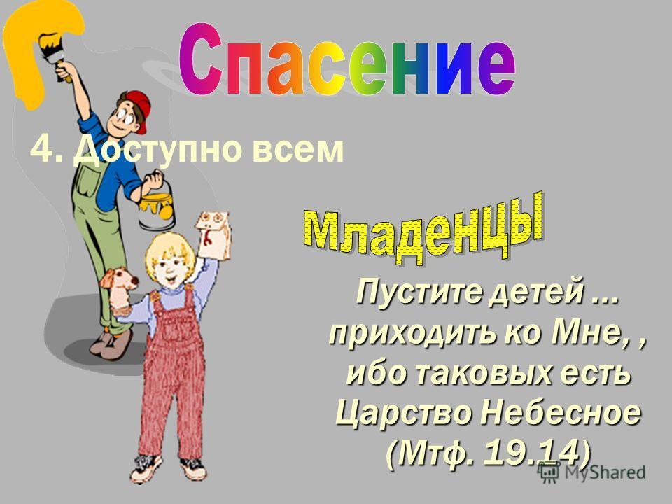 4. Доступно всем Пустите детей... приходить ко Мне,, ибо таковых есть Царство Небесное (Мтф. 19.14)
