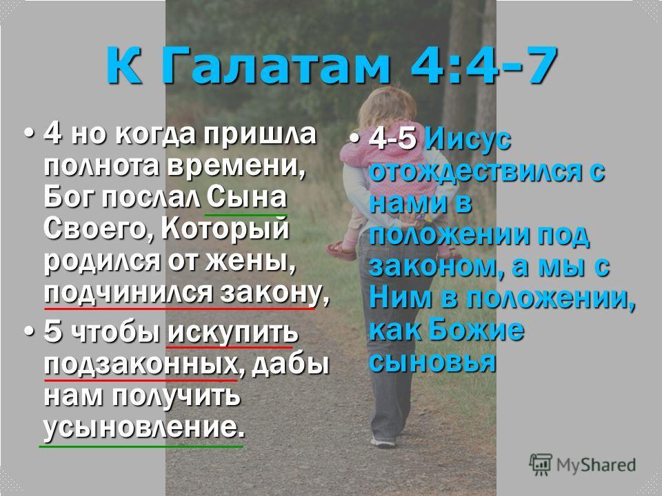 К Галатам 4:4-7 4 но когда пришла полнота времени, Бог послал Сына Своего, Который родился от жены, подчинился закону,4 но когда пришла полнота времени, Бог послал Сына Своего, Который родился от жены, подчинился закону, 5 чтобы искупить подзаконных,