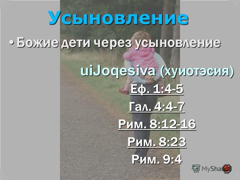 uiJoqesiva (хуиотэсия) Еф. 1:4-5 Еф. 1:4-5 Гал. 4:4-7 Гал. 4:4-7 Рим. 8:12-16 Рим. 8:12-16 Рим. 8:23 Рим. 8:23 Рим. 9:4 Божие дети через усыновлениеБожие дети через усыновление Усыновление