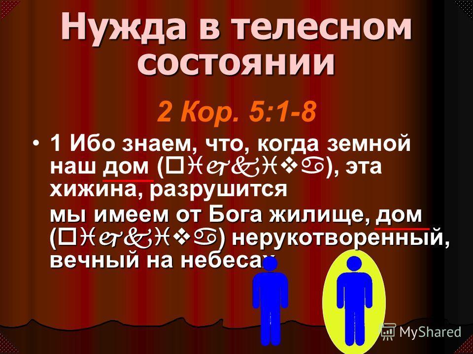 мы имеем от Бога жилище, дом (oijkiva) нерукотворенный, вечный на небесах 2 Кор. 5:1-8 1 Ибо знаем, что, когда земной наш дом (oijkiva), эта хижина, разрушится Нужда в телесном состоянии
