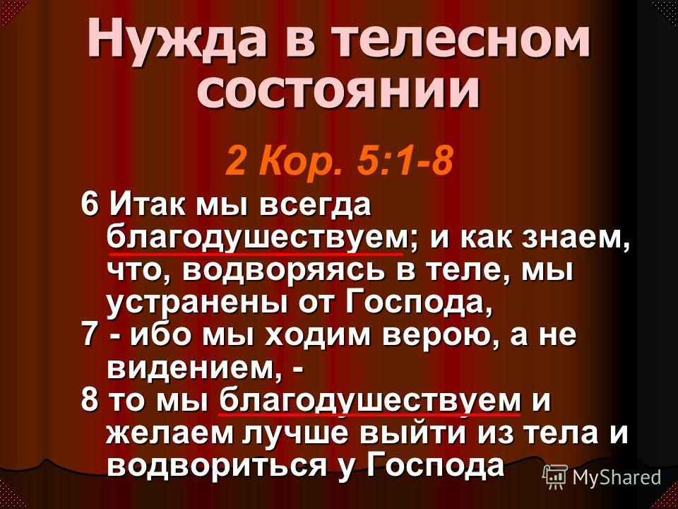 6 Итак мы всегда благодушествуем; и как знаем, что, водворяясь в теле, мы устранены от Господа, 7 - ибо мы ходим верою, а не видением, - 8 то мы благодушествуем и желаем лучше выйти из тела и водвориться у Господа Нужда в телесном состоянии 2 Кор. 5: