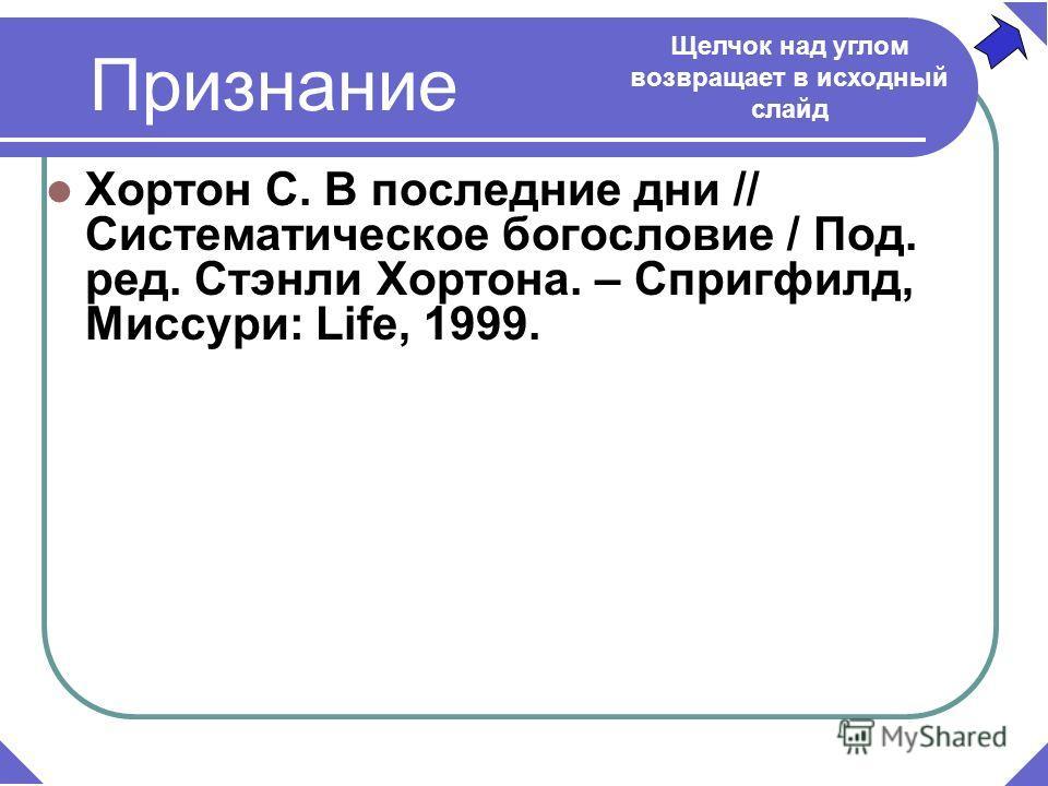 Признание Хортон С. В последние дни // Систематическое богословие / Под. ред. Стэнли Хортона. – Спригфилд, Миссури: Life, 1999. Щелчок над углом возвращает в исходный слайд