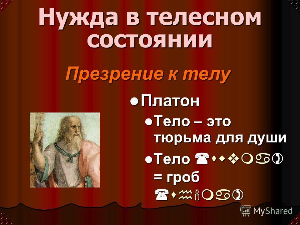 Презрение к телу Нужда в телесном состоянии Платон Платон Тело – это тюрьма для души Тело – это тюрьма для души Тело (swvma) = гроб (sh'ma) Тело (swvma) = гроб (sh'ma)