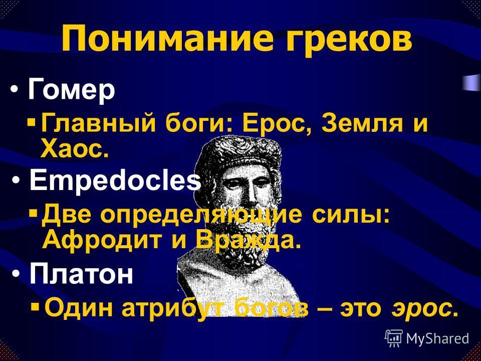Главный боги: Ерос, Земля и Хаос. Понимание греков Гомер Empedocles Две определяющие силы: Афродит и Вражда. Платон Один атрибут богов – это эрос.