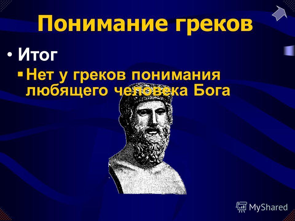 Нет у греков понимания любящего человека Бога Итог